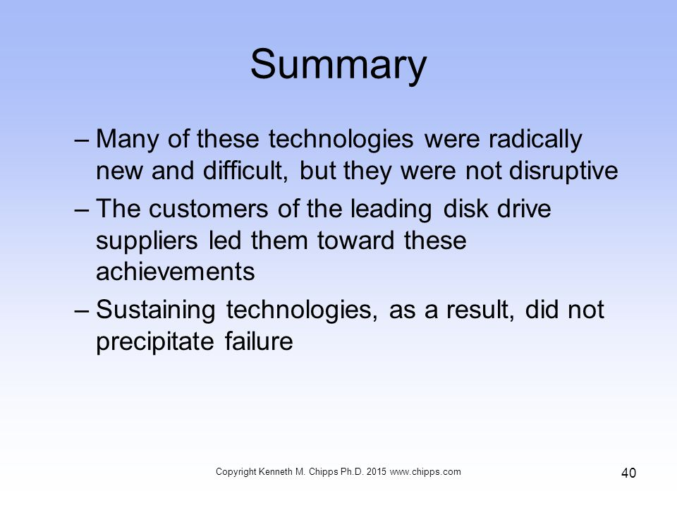 Summary –Many of these technologies were radically new and difficult, but they were not disruptive –The customers of the leading disk drive suppliers led them toward these achievements –Sustaining technologies, as a result, did not precipitate failure Copyright Kenneth M.