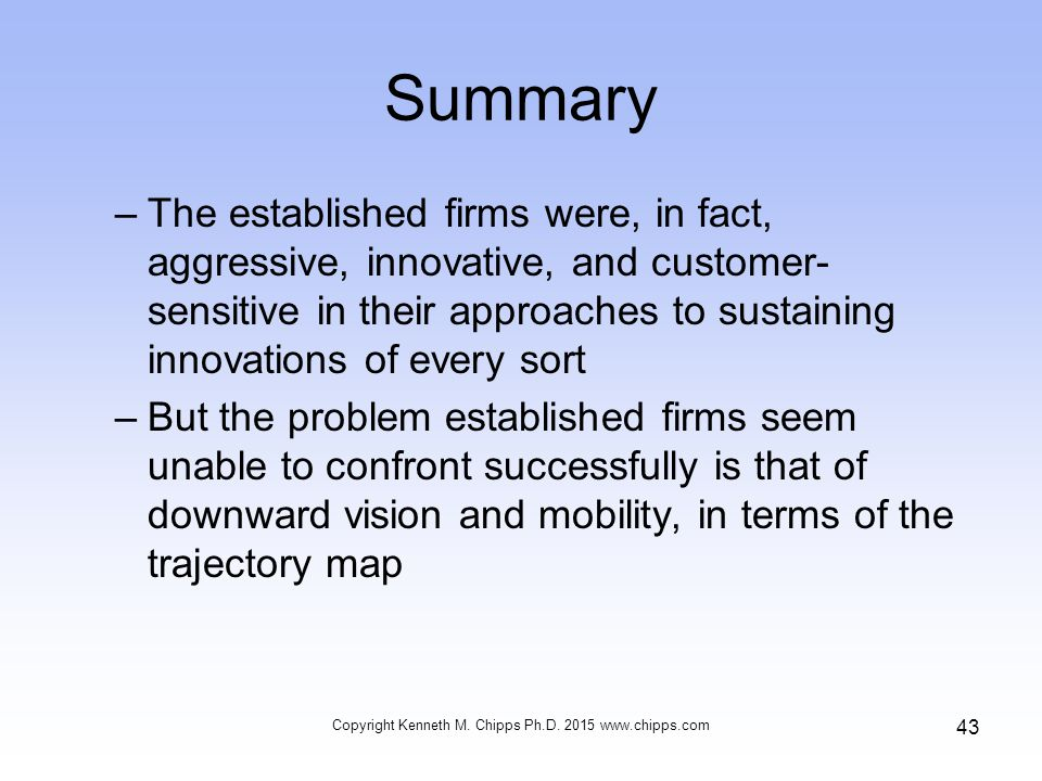 Summary –The established firms were, in fact, aggressive, innovative, and customer- sensitive in their approaches to sustaining innovations of every sort –But the problem established firms seem unable to confront successfully is that of downward vision and mobility, in terms of the trajectory map Copyright Kenneth M.