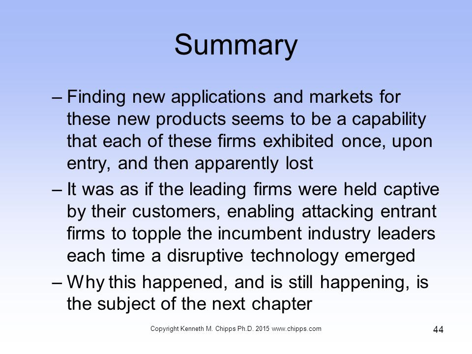 Summary –Finding new applications and markets for these new products seems to be a capability that each of these firms exhibited once, upon entry, and then apparently lost –It was as if the leading firms were held captive by their customers, enabling attacking entrant firms to topple the incumbent industry leaders each time a disruptive technology emerged –Why this happened, and is still happening, is the subject of the next chapter Copyright Kenneth M.
