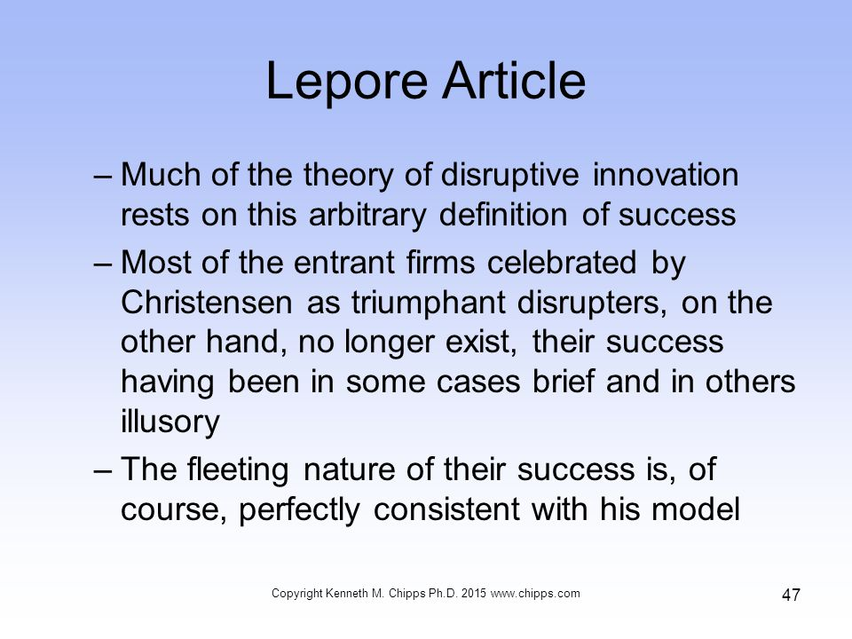Lepore Article –Much of the theory of disruptive innovation rests on this arbitrary definition of success –Most of the entrant firms celebrated by Christensen as triumphant disrupters, on the other hand, no longer exist, their success having been in some cases brief and in others illusory –The fleeting nature of their success is, of course, perfectly consistent with his model Copyright Kenneth M.