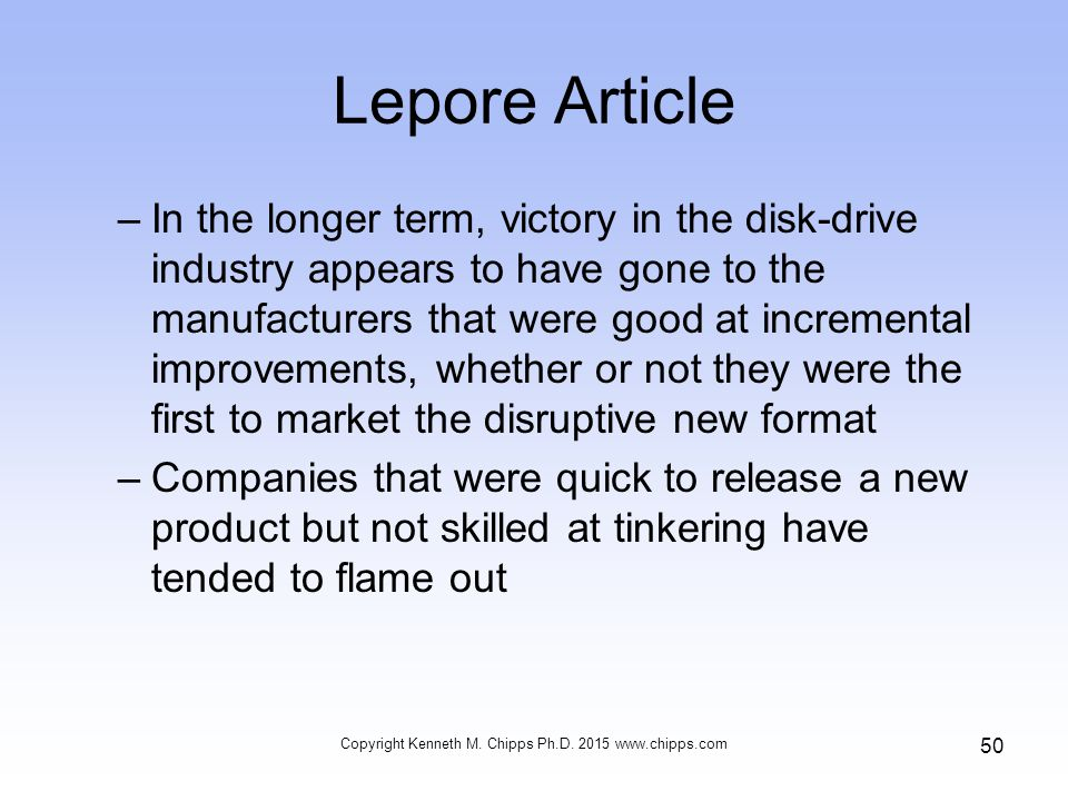 Lepore Article –In the longer term, victory in the disk-drive industry appears to have gone to the manufacturers that were good at incremental improvements, whether or not they were the first to market the disruptive new format –Companies that were quick to release a new product but not skilled at tinkering have tended to flame out Copyright Kenneth M.