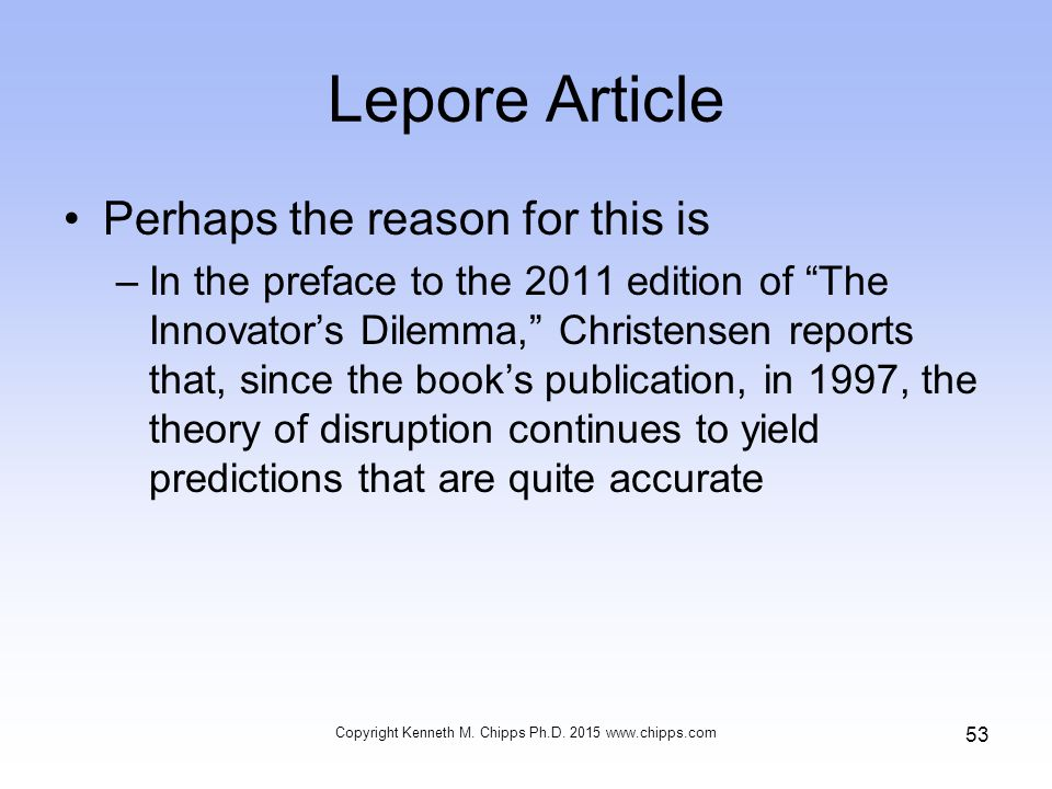 Lepore Article Perhaps the reason for this is –In the preface to the 2011 edition of The Innovator's Dilemma, Christensen reports that, since the book's publication, in 1997, the theory of disruption continues to yield predictions that are quite accurate Copyright Kenneth M.
