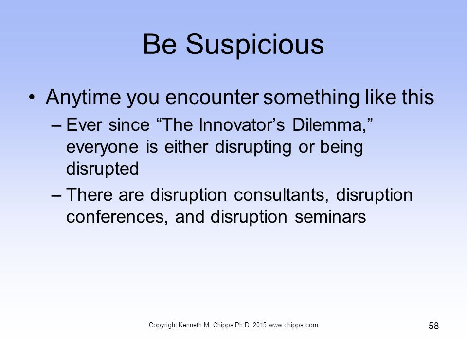 Be Suspicious Anytime you encounter something like this –Ever since The Innovator's Dilemma, everyone is either disrupting or being disrupted –There are disruption consultants, disruption conferences, and disruption seminars Copyright Kenneth M.