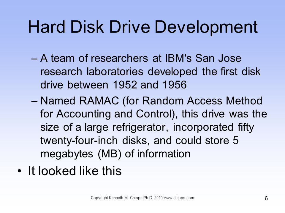 Hard Disk Drive Development –A team of researchers at IBM s San Jose research laboratories developed the first disk drive between 1952 and 1956 –Named RAMAC (for Random Access Method for Accounting and Control), this drive was the size of a large refrigerator, incorporated fifty twenty-four-inch disks, and could store 5 megabytes (MB) of information It looked like this Copyright Kenneth M.