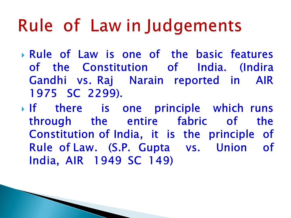  Rule of Law is one of the basic features of the Constitution of India. (Indira Gandhi vs. Raj Narain reported in AIR 1975 SC 2299).  If there is on