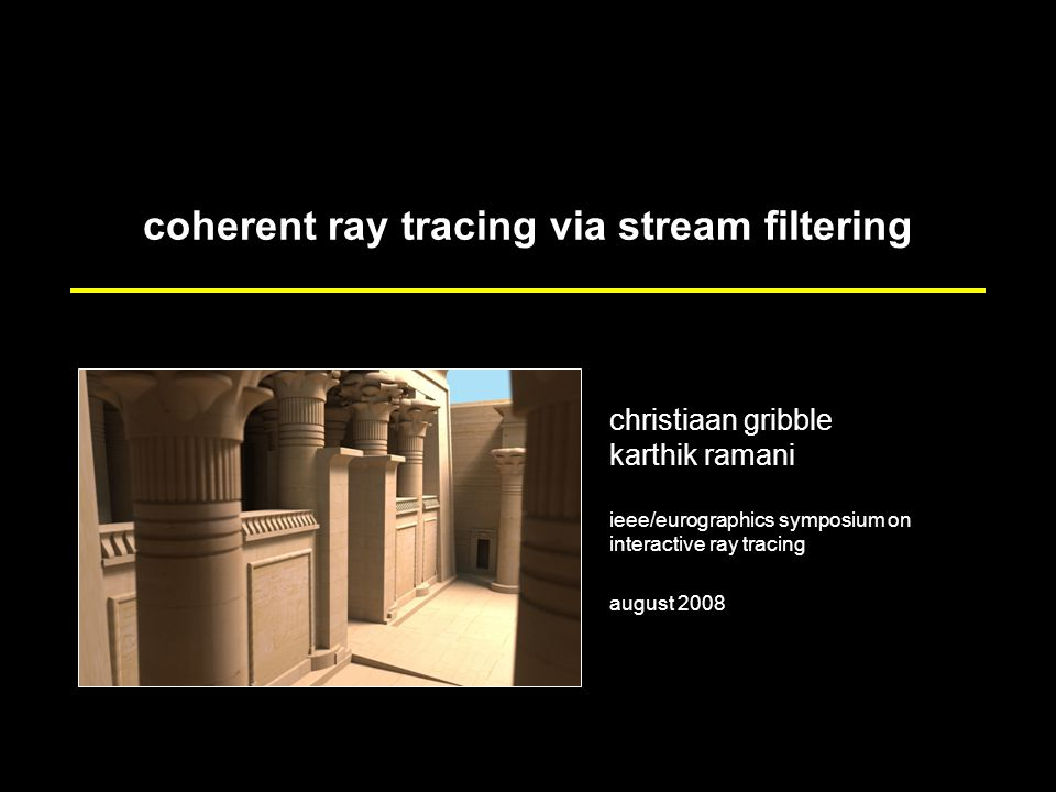 coherent ray tracing via stream filtering christiaan gribble karthik ramani ieee/eurographics symposium on interactive ray tracing august 2008
