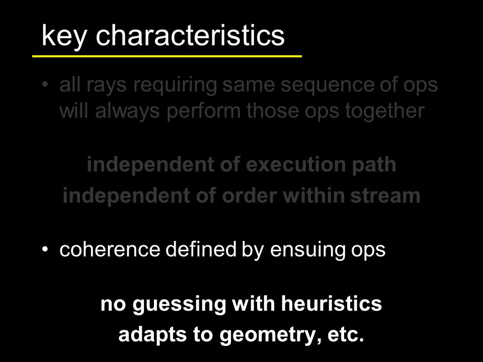 all rays requiring same sequence of ops will always perform those ops together independent of execution path independent of order within stream coherence defined by ensuing ops no guessing with heuristics adapts to geometry, etc.