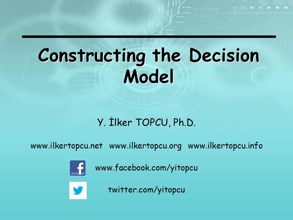 Constructing the Decision Model Y. İlker TOPCU, Ph.D. www.ilkertopcu.net www.ilkertopcu.org www.ilkertopcu.info www.facebook.com/yitopcu twitter.com/y