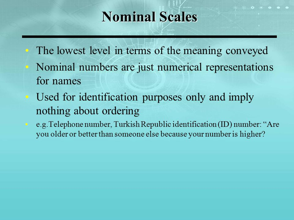 Nominal Scales The lowest level in terms of the meaning conveyed Nominal numbers are just numerical representations for names Used for identification