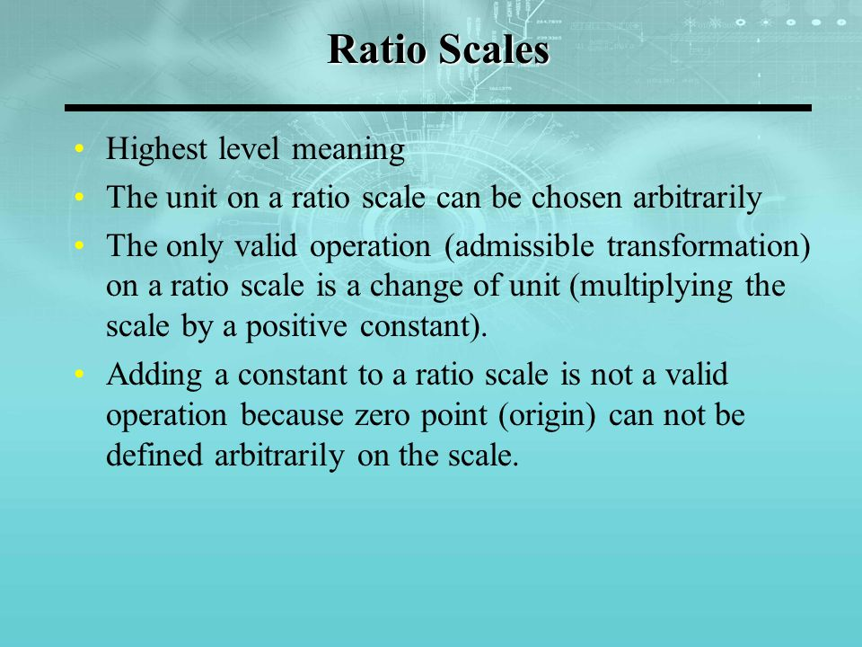 Ratio Scales Highest level meaning The unit on a ratio scale can be chosen arbitrarily The only valid operation (admissible transformation) on a ratio