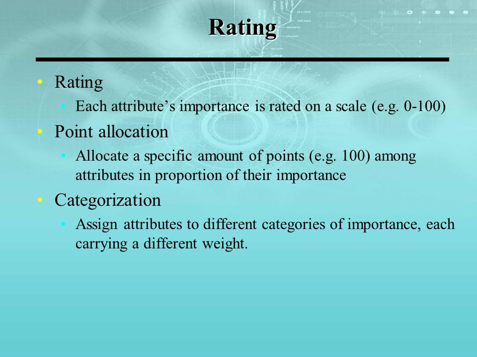 Rating Rating Each attribute's importance is rated on a scale (e.g. 0-100) Point allocation Allocate a specific amount of points (e.g. 100) among attr
