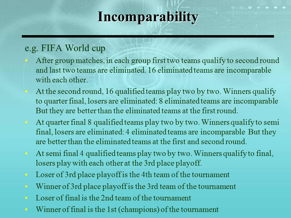 Incomparability e.g. FIFA World cup After group matches, in each group first two teams qualify to second round and last two teams are eliminated. 16 e