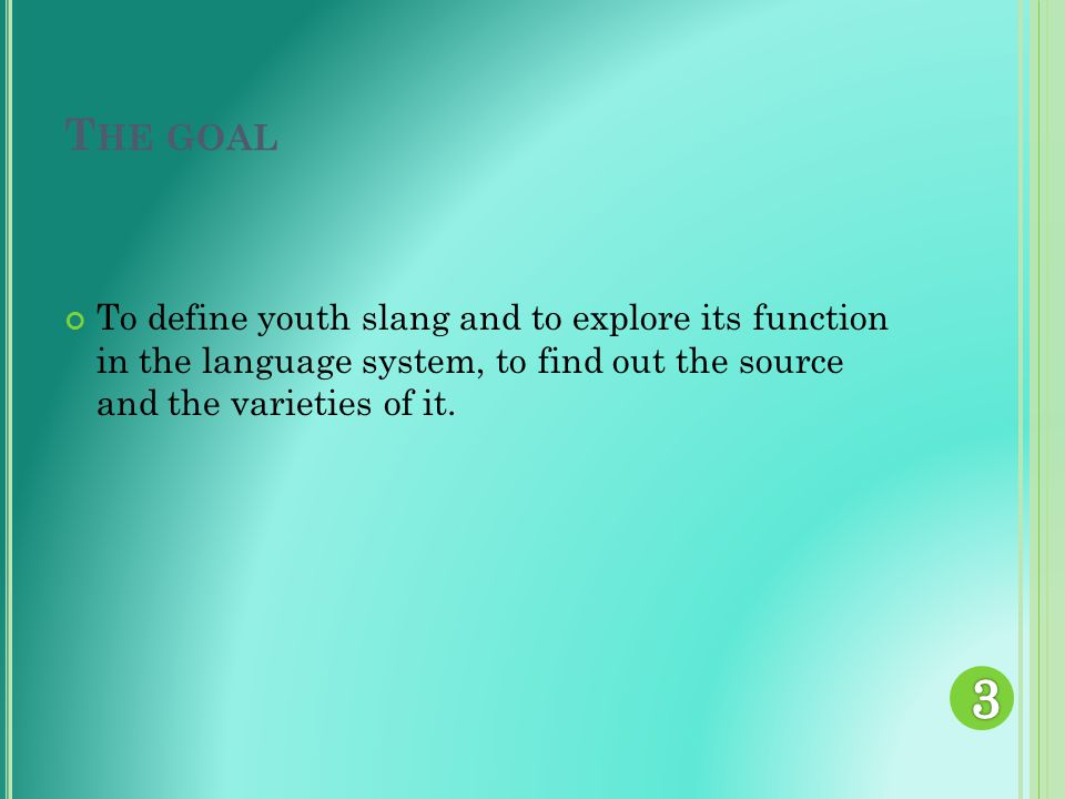 T HE GOAL To define youth slang and to explore its function in the language system, to find out the source and the varieties of it.