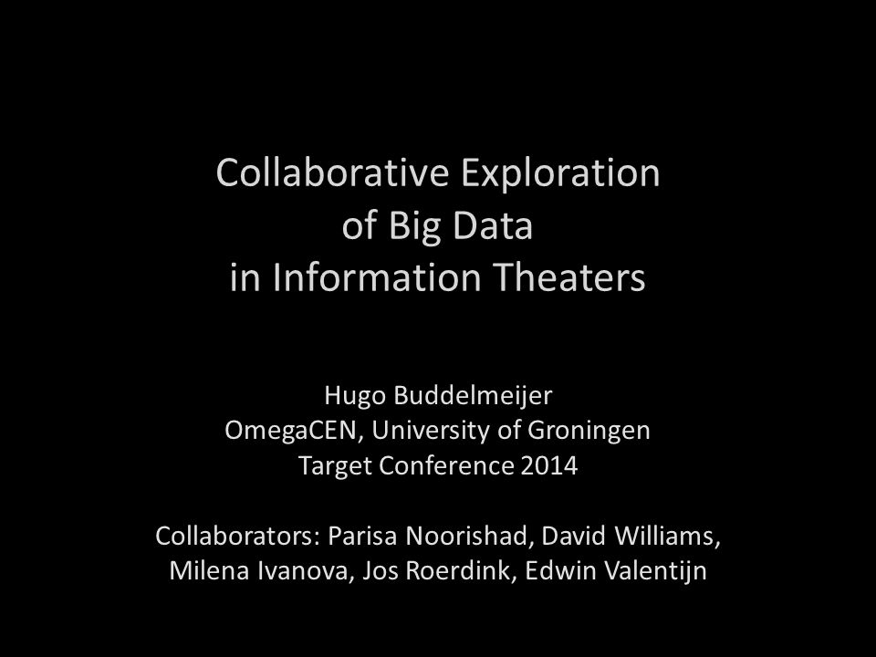 Collaborative Exploration of Big Data in Information Theaters Hugo Buddelmeijer OmegaCEN, University of Groningen Target Conference 2014 Collaborators: Parisa Noorishad, David Williams, Milena Ivanova, Jos Roerdink, Edwin Valentijn