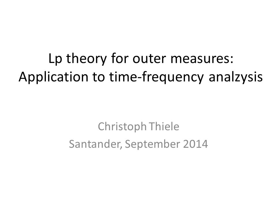 Lp theory for outer measures: Application to time-frequency analzysis Christoph Thiele Santander, September 2014