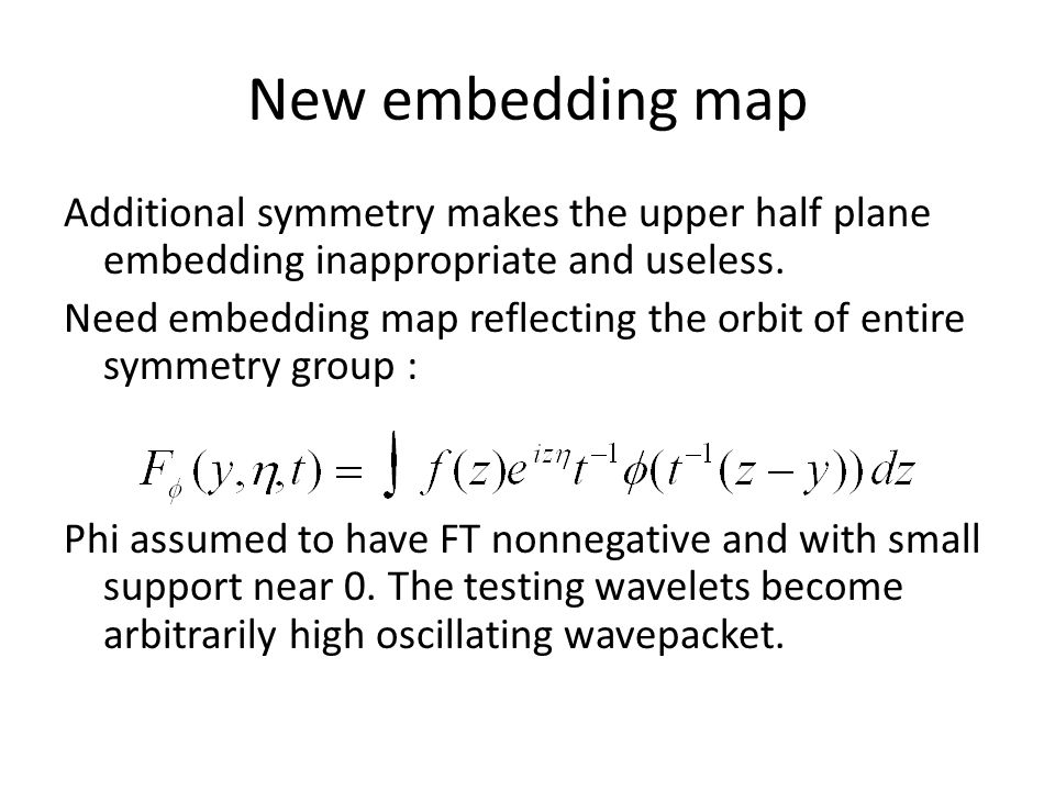New embedding map Additional symmetry makes the upper half plane embedding inappropriate and useless. Need embedding map reflecting the orbit of entir
