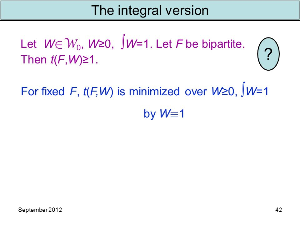 September 201242 The integral version Let W  W 0, W≥0, ∫ W=1. Let F be bipartite. Then t(F,W)≥1. For fixed F, t(F,W) is minimized over W≥0, ∫ W=1 by