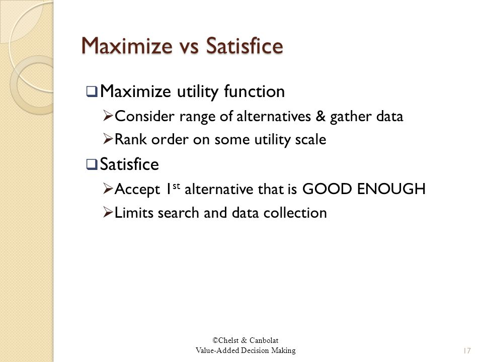©Chelst & Canbolat Value-Added Decision Making Maximize vs Satisfice  Maximize utility function  Consider range of alternatives & gather data  Rank order on some utility scale  Satisfice  Accept 1 st alternative that is GOOD ENOUGH  Limits search and data collection 17