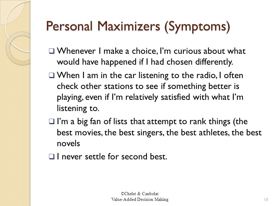 ©Chelst & Canbolat Value-Added Decision Making Personal Maximizers (Symptoms)  Whenever I make a choice, I'm curious about what would have happened if I had chosen differently.