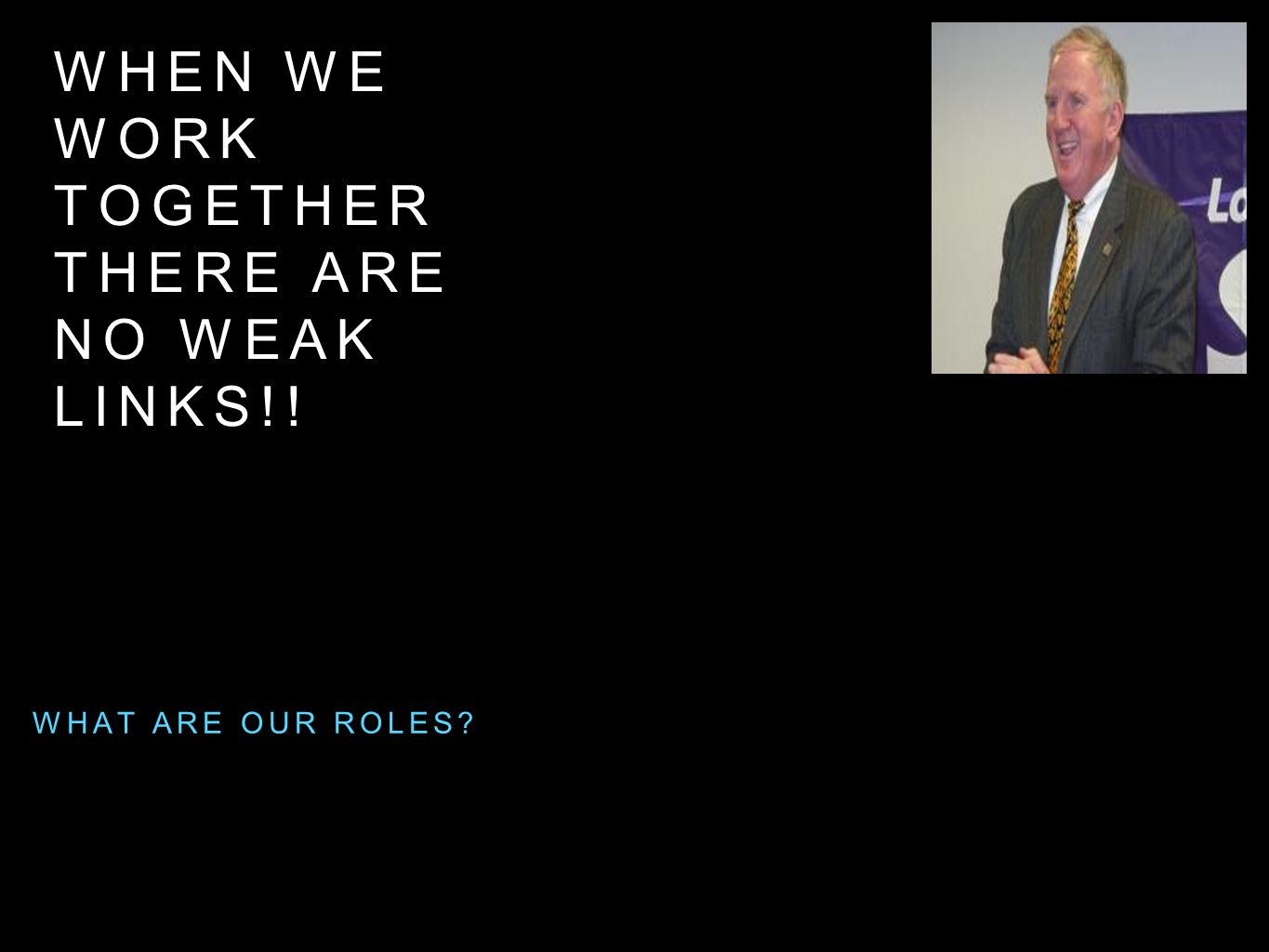 WHEN WE WORK TOGETHER THERE ARE NO WEAK LINKS!! WHAT ARE OUR ROLES