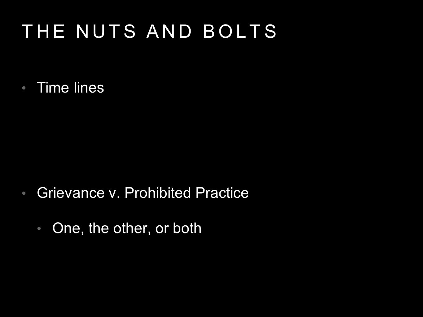 THE NUTS AND BOLTS Time lines Grievance v. Prohibited Practice One, the other, or both