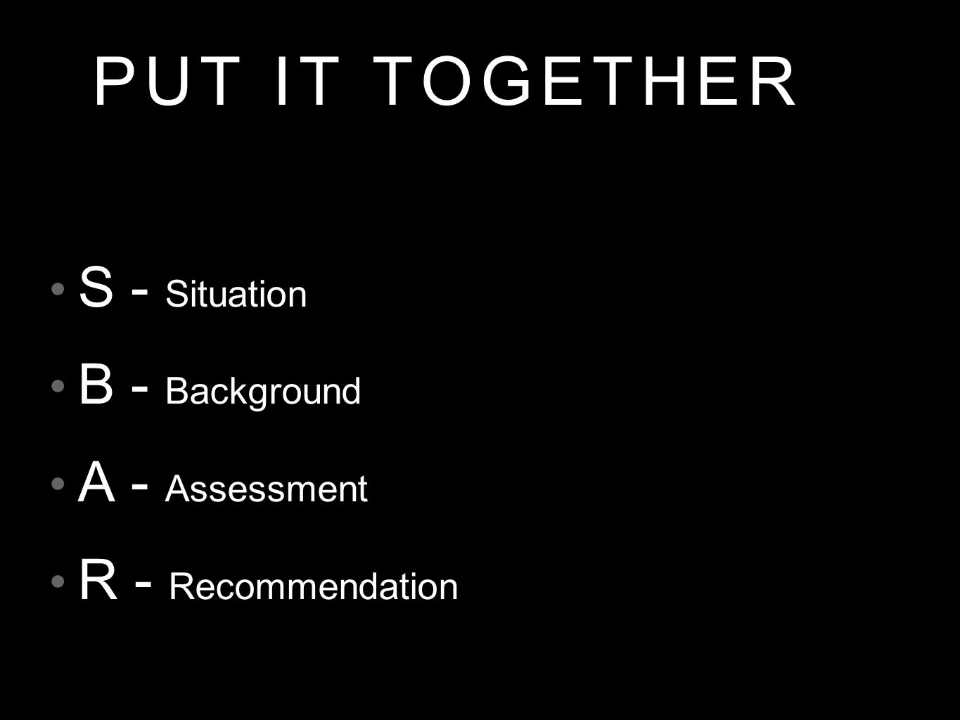 PUT IT TOGETHER S - Situation B - Background A - Assessment R - Recommendation