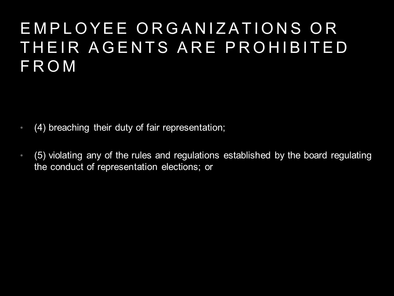 EMPLOYEE ORGANIZATIONS OR THEIR AGENTS ARE PROHIBITED FROM (4) breaching their duty of fair representation; (5) violating any of the rules and regulations established by the board regulating the conduct of representation elections; or