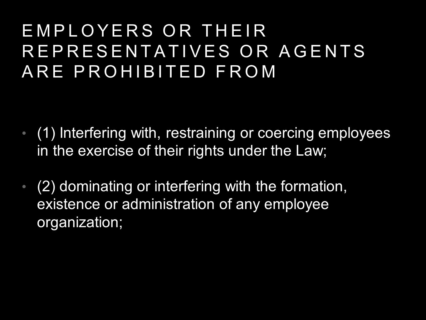 EMPLOYERS OR THEIR REPRESENTATIVES OR AGENTS ARE PROHIBITED FROM (1) Interfering with, restraining or coercing employees in the exercise of their rights under the Law; (2) dominating or interfering with the formation, existence or administration of any employee organization;