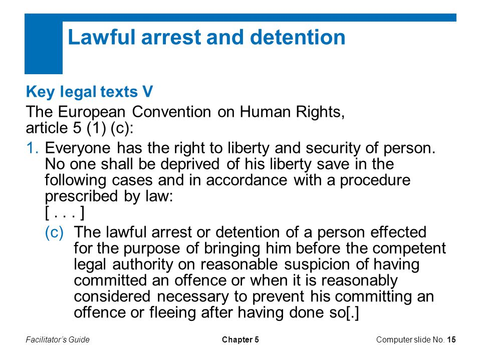 Facilitator's GuideChapter 5Computer slide No. 15 Key legal texts V The European Convention on Human Rights, article 5 (1) (c): 1.Everyone has the rig