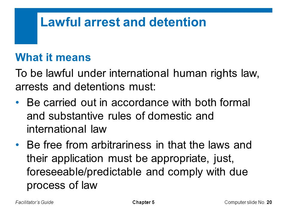 Facilitator's GuideComputer slide No. 20Chapter 5 Lawful arrest and detention What it means To be lawful under international human rights law, arrests