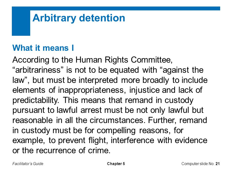 "Facilitator's GuideComputer slide No. 21Chapter 5 Arbitrary detention What it means I According to the Human Rights Committee, ""arbitrariness"" is not"