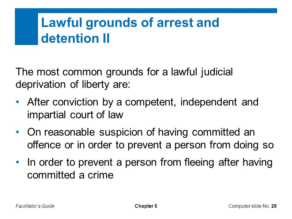 Facilitator's GuideChapter 5Computer slide No. 26 Lawful grounds of arrest and detention II The most common grounds for a lawful judicial deprivation