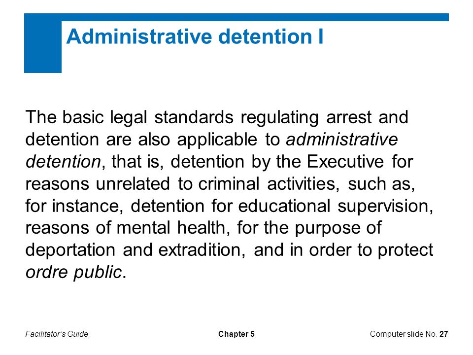 Facilitator's GuideChapter 5 Administrative detention I The basic legal standards regulating arrest and detention are also applicable to administrativ