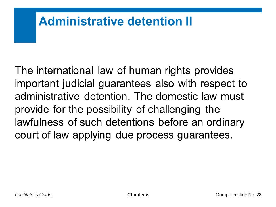 Facilitator's GuideChapter 5 Administrative detention II The international law of human rights provides important judicial guarantees also with respec