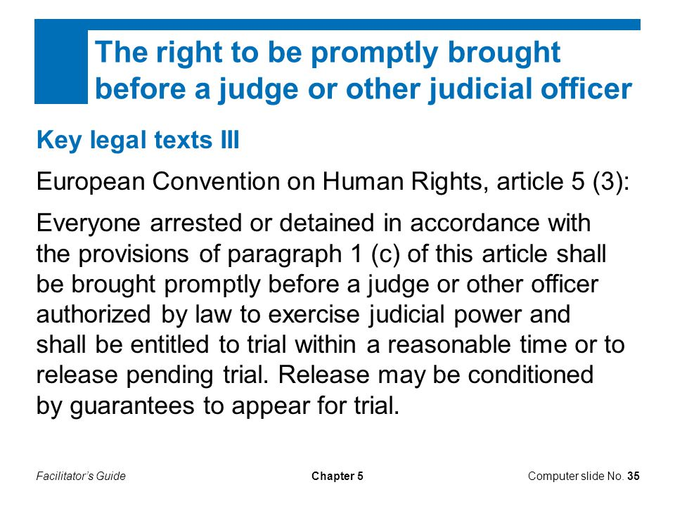 Facilitator's GuideChapter 5 The right to be promptly brought before a judge or other judicial officer Computer slide No. 35 Key legal texts III Europ