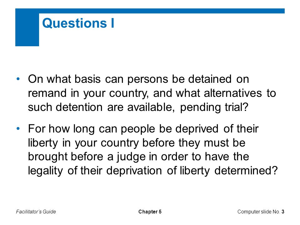 Facilitator's GuideComputer slide No. 3Chapter 5 Questions I On what basis can persons be detained on remand in your country, and what alternatives to