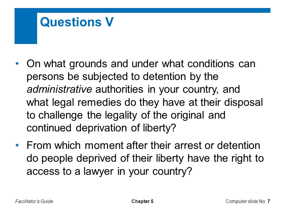 Facilitator's GuideComputer slide No. 7Chapter 5 On what grounds and under what conditions can persons be subjected to detention by the administrative