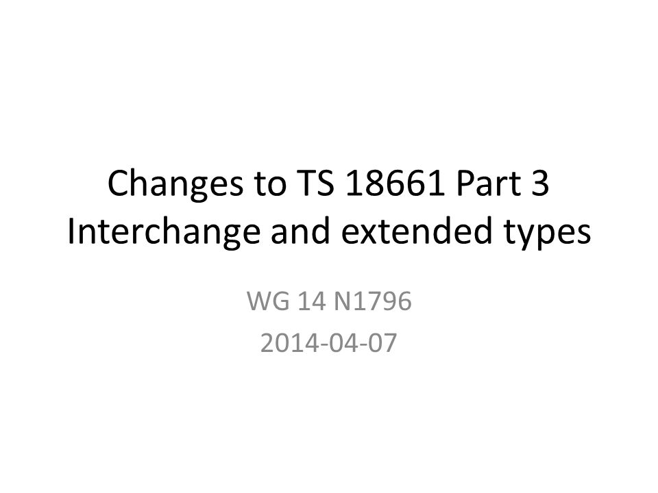 Part 3 draft N1796 TS 18661 Part 3 is C support for new IEC 60559 formats N1796 updates N1758 discussed in Chicago Goal: show changes, consider for WG 14 review in preparation for PDTS ballot