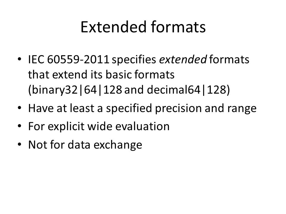 Extended formats IEC 60559-2011 specifies extended formats that extend its basic formats (binary32|64|128 and decimal64|128) Have at least a specified precision and range For explicit wide evaluation Not for data exchange