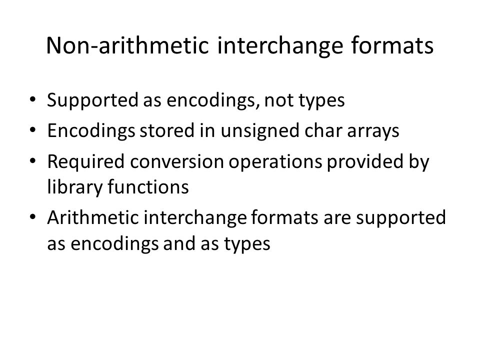 Non-arithmetic interchange formats Supported as encodings, not types Encodings stored in unsigned char arrays Required conversion operations provided by library functions Arithmetic interchange formats are supported as encodings and as types