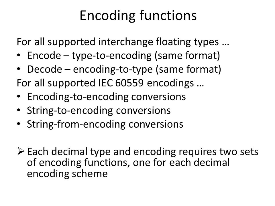 For all supported interchange floating types … Encode – type-to-encoding (same format) Decode – encoding-to-type (same format) For all supported IEC 60559 encodings … Encoding-to-encoding conversions String-to-encoding conversions String-from-encoding conversions  Each decimal type and encoding requires two sets of encoding functions, one for each decimal encoding scheme Encoding functions