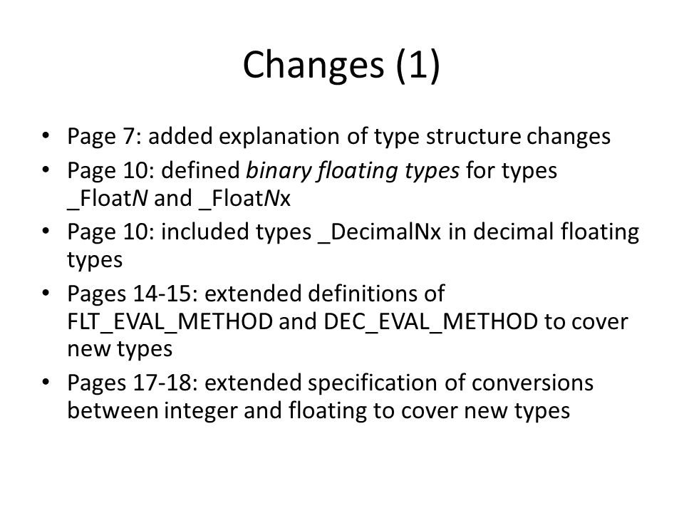 Changes (1) Page 7: added explanation of type structure changes Page 10: defined binary floating types for types _FloatN and _FloatNx Page 10: included types _DecimalNx in decimal floating types Pages 14-15: extended definitions of FLT_EVAL_METHOD and DEC_EVAL_METHOD to cover new types Pages 17-18: extended specification of conversions between integer and floating to cover new types