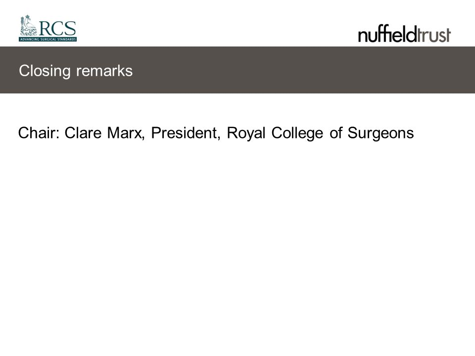 Closing remarks Chair: Clare Marx, President, Royal College of Surgeons