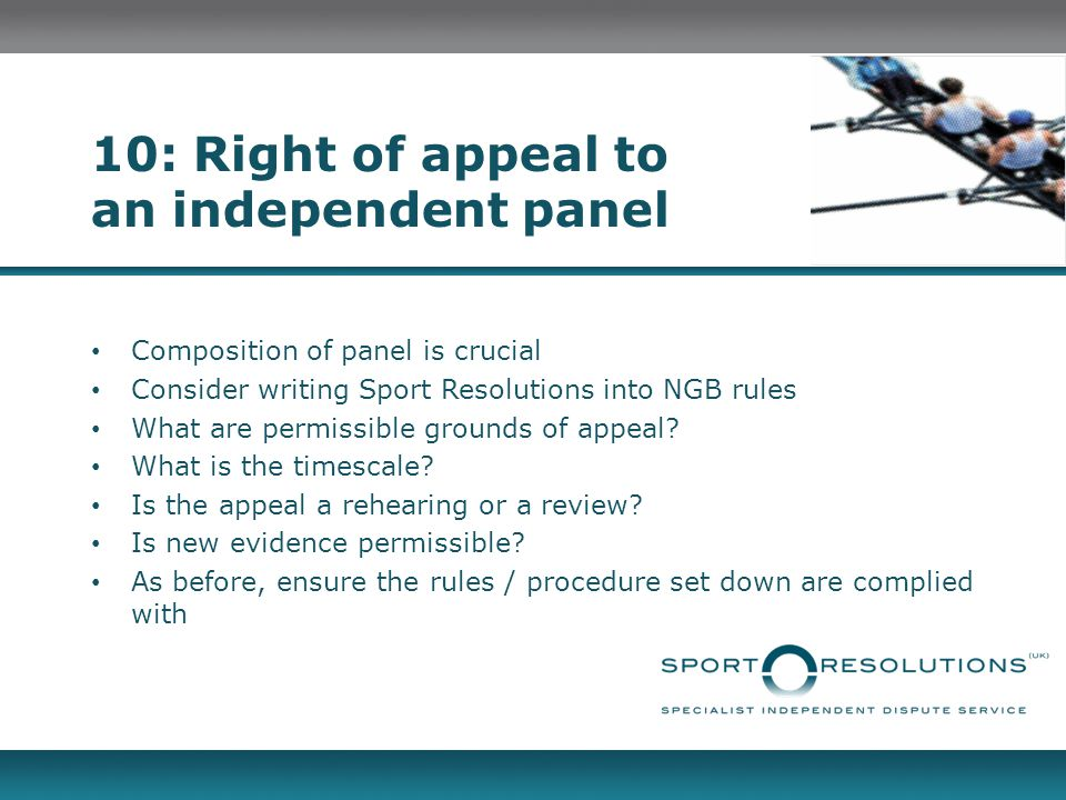 10: Right of appeal to an independent panel Composition of panel is crucial Consider writing Sport Resolutions into NGB rules What are permissible grounds of appeal.