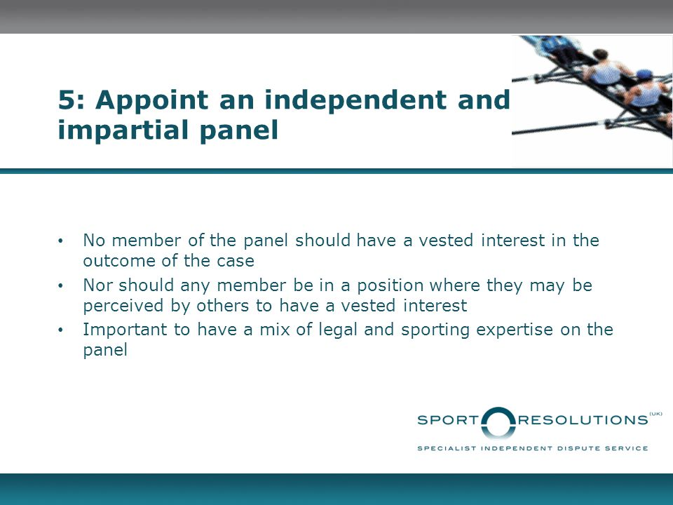 5: Appoint an independent and impartial panel No member of the panel should have a vested interest in the outcome of the case Nor should any member be in a position where they may be perceived by others to have a vested interest Important to have a mix of legal and sporting expertise on the panel