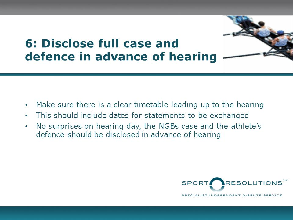 6: Disclose full case and defence in advance of hearing Make sure there is a clear timetable leading up to the hearing This should include dates for statements to be exchanged No surprises on hearing day, the NGBs case and the athlete's defence should be disclosed in advance of hearing