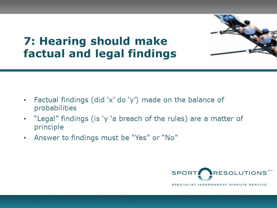 """7: Hearing should make factual and legal findings Factual findings (did 'x' do 'y') made on the balance of probabilities """"Legal"""" findings (is 'y 'a br"""