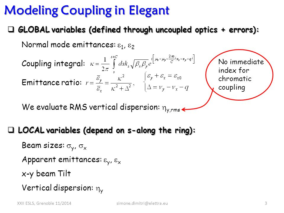 XXII ESLS, Grenoble 11/2014simone.dimitri@elettra.eu3 Modeling Coupling in Elegant  GLOBALvariables (defined through uncoupled optics + errors):  GLOBAL variables (defined through uncoupled optics + errors): Normal mode emittances:  1,  2 Coupling integral: Emittance ratio:  LOCALvariables (depend on s-along the ring):  LOCAL variables (depend on s-along the ring): Beam sizes:  y,  x Apparent emittances:  y,  x x-y beam Tilt Vertical dispersion:  y No immediate index for chromatic coupling We evaluate RMS vertical dispersion:  y,rms