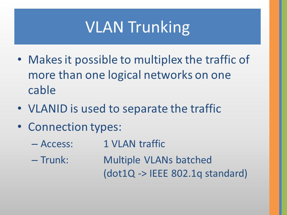 VLAN Trunking Makes it possible to multiplex the traffic of more than one logical networks on one cable VLANID is used to separate the traffic Connection types: – Access:1 VLAN traffic – Trunk:Multiple VLANs batched (dot1Q -> IEEE 802.1q standard)