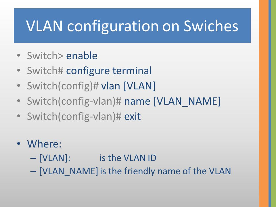 VLAN configuration on Swiches Switch> enable Switch# configure terminal Switch(config)# vlan [VLAN] Switch(config-vlan)# name [VLAN_NAME] Switch(confi
